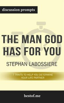 "Summary: ""The Man God Has For You: 7 traits to Help You Determine Your Life Partner"" by Stephan Labossiere - Discussion Prompts"