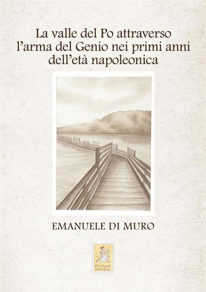 La valle del Po attraverso l'arma del Genio nei primi anni dell'età napoleonica - Emanuele Di Muro - copertina