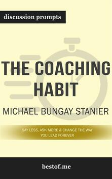 "Summary: ""The Coaching Habit: Say Less, Ask More & Change the Way You Lead Forever"" by Michael Bungay Stanier - Discussion Prompts"