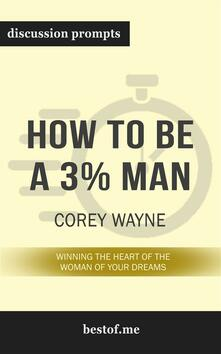 "Summary: ""How to Be a 3% Man, Winning the Heart of the Woman of Your Dreams"" by Corey Wayne - Discussion Prompts"