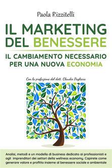 Il marketing del benessere. Il cambiamento necessario per una nuova economia - Paola Rizzitelli - ebook