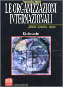 Libro Le organizzazioni internazionali. Politica, economie, società Antonio Soda