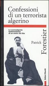 Libro Confessioni di un terrorista algerino. La sconvolgente testimonianza di un emiro del Gia Patrick Forestier
