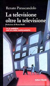 Libro La televisione oltre la televisione. La Tv pubblica nell'era della multimedialità Renato Parascandolo