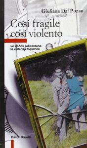 Libro Così fragile così violento. Le donne raccontano la violenza maschile Giuliana Dal Pozzo