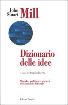 Dizionario delle idee. Morale, politica e società nel pensiero liberale - John Stuart Mill - copertina