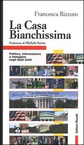 Foto Cover di La Casa Bianchissima. Politica, informazione e immagine negli Stati Uniti, Libro di Francesca Rizzuto, edito da Editori Riuniti