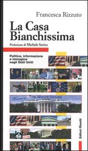 Libro La Casa Bianchissima. Politica, informazione e immagine negli Stati Uniti Francesca Rizzuto