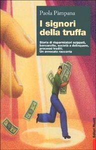 Libro I signori della truffa. Storia di risparmiatori scippati, bancarotte, società a delinquere, processi traditi. Un avvocato racconta Paola Pàmpana