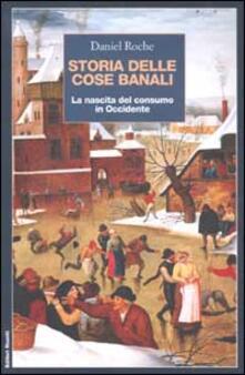 Storia delle cose banali. La nascita del consumo in Occidente