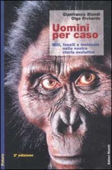 Uomini per caso. Miti, fossili e molecole nella nostra storia evolutiva - Gianfranco Biondi,Olga Rickards - copertina