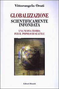 Libro Globalizzazione scientificamente infondata. Una nuova teoria per il popolo di Seattle Vittorangelo Orati