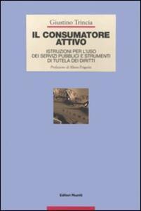 Libro Il consumatore attivo. Istruzioni per l'uso dei servizi pubblici e strumenti di tutela dei diritti Giustino Trincia
