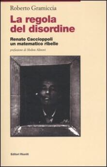 La regola del disordine. Renato Caccioppoli, un matematico ribelle - Roberto Gramiccia - copertina