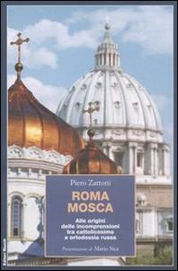 Libro Roma Mosca. Alle origini delle incomprensioni tra cattolicesimo e ortodossia russa Piero Zattoni