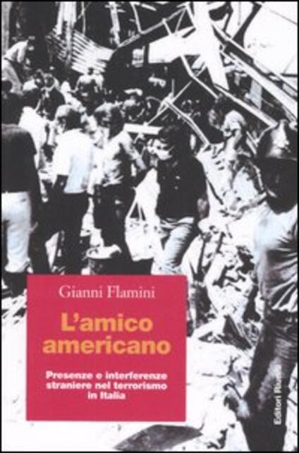 L' amico americano. Presenze e interferenze straniere nel terrorismo in Italia - Gianni Flamini - copertina