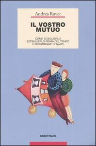 Foto Cover di Il vostro mutuo. Come sceglierlo, estinguerlo prima del tempo e risparmiare denaro, Libro di Andrea Ruver, edito da Editori Riuniti