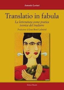 Libro Translatio in fabula. La letteratura come pratica teorica del tradurre Antonio Lavieri