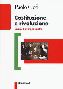 Costituzione e rivoluzione. La crisi, il lavoro, la sinistra
