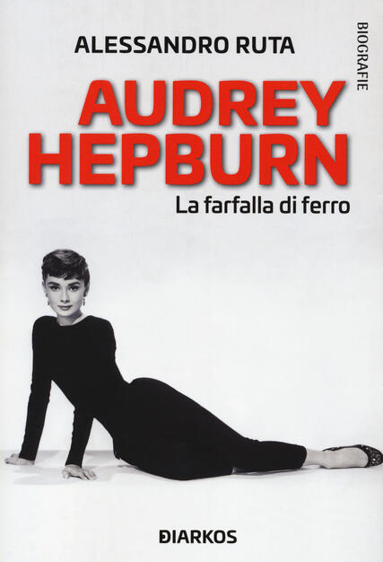 Audrey Hepburn. La farfalla di ferro - Alessandro Ruta