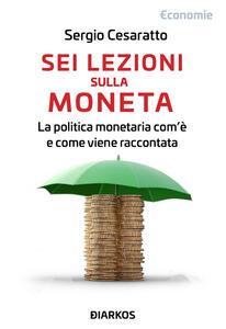 Libro Sei lezioni sulla moneta. La politica monetaria com'è e come viene raccontata Sergio Cesaratto