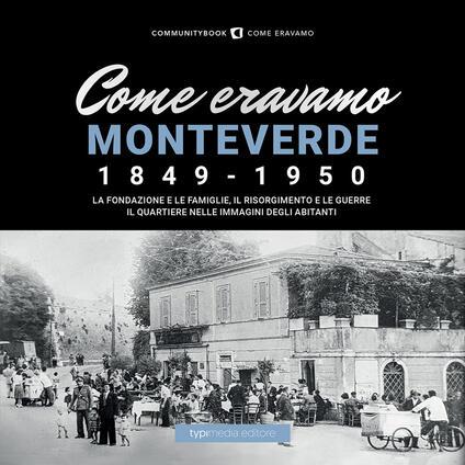 Come eravamo Monteverde. 1849-1950. La fondazione e le famiglie, le guerre e la ricostruzione. Il quartiere nelle immagini degli abitanti - copertina