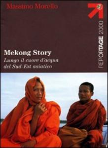 Libro Mekong Story. Lungo il cuore d'acqua del Sud-Est asiatico Massimo Morello