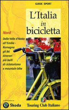 L Italia in bicicletta. Nord. Dalla Valle dAosta allEmilia-Romagna gli 86 itinerari più belli di cicloturismo e mountain bike.pdf