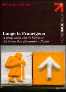 Libro Lungo la Francigena. A piedi sulla via di Sigerico dal Gran San Bernardo a Roma Fabrizio Ardito