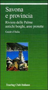Libro Savona e provincia. Riviera delle Palme, antichi borghi, aree protette