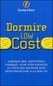 Libro Dormire low cost. Alberghi, B&B, agriturismi, campeggi: oltre 2000 indirizzi in Italia per spendere poco senza rinunciare alla qualità