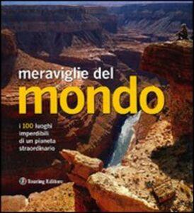 Libro Meraviglie del mondo. I 100 luoghi imperdibili di un pianeta straordinario Micaela Arlati , Anna Cantarelli