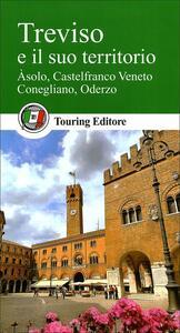 Treviso e il suo territorio. Asolo, Castelfranco Veneto, Conegliano, Oderzo