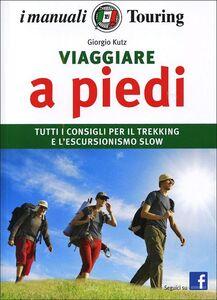 Libro Viaggiare a piedi. Tutti i consigli per il trekking e l'escursionismo slow Giorgio Kuts 0