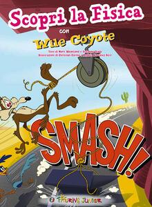 Smash! Scopri la fisica con Wile Coyote. Ediz. illustrata
