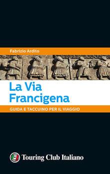 La via Francigena. Guida e taccuino per il viaggio - Fabrizio Ardito - copertina