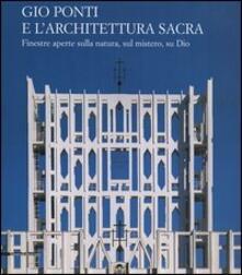Gio Ponti e l'architettura sacra. Finestre aperte sulla natura, sul mistero, su Dio - copertina