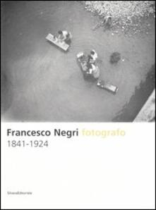 Francesco Negri fotografo 1841-1924. Ediz. illustrata