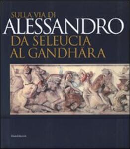 Sulla via di Alessandro da Seleucia al Gandhara. Catalogo della mostra (Torino, 27 febbraio-27 maggio 2007)