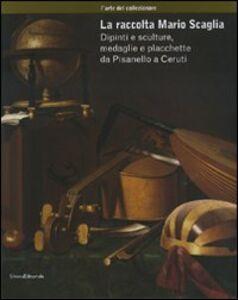 Libro La raccolta Mario Scaglia. Dipinti e sculture, medaglie e placchette da Pisanello a Ceruti