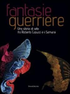 Fantasie guerriere. Una storia di seta fra Roberto Capucci e i samurai. Catalogo della mostra (Caraglio, 27 settembre 2008-6 gennaio 2009)
