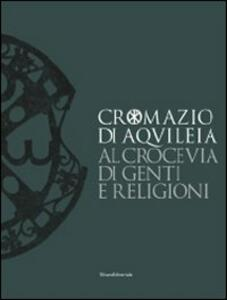 Cromazio di Aquileia 388-408. Al crocevia di genti e religioni. Catalogo della mostra (Udine, 6 novembre 2008-8 marzo 2009)