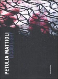 Foto Cover di Petulia Mattioli. Liquid Light. Catalogo della mostra (Roma, 12 marzo-18 aprile 2009). Ediz. italiana e inglese, Libro di  edito da Silvana