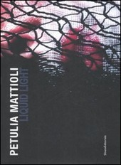 Petulia Mattioli. Liquid Light. Catalogo della mostra (Roma, 12 marzo-18 aprile 2009). Ediz. italiana e inglese