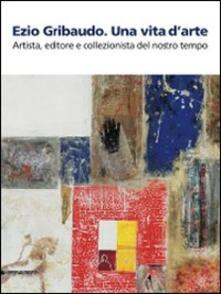 Ezio Gribaudo. Una vita darte. Artista, editore e collezionista del nostro tempo. Catalogo della mostra (Caraglio, 10 maggio-27 settembre 2009).pdf