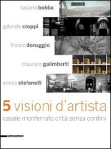 Cinque visioni d'artista. Casale Monferrato città senza confini. Catalogo della mostra (Casale MOnferrato, 2 maggio-7 giugno 2009). Ediz. illustrata - copertina