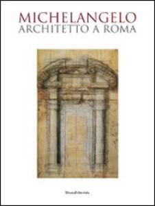 Libro Michelangelo architetto a Roma. Catalogo della mostra (Roma, 6 ottobre 2009-7 febbraio 2010)