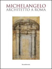 Michelangelo architetto a Roma. Catalogo della mostra (Roma, 6 ottobre 2009-7 febbraio 2010) - copertina