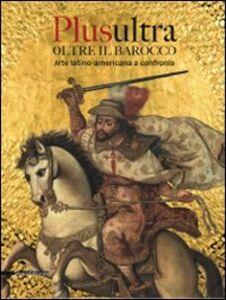 Libro Plusultra. Oltre il barocco. Arte latino-americana a confronto. (Brescia, 4 dicembre 2009-27 giugno 2010)