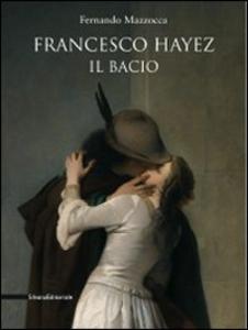 Libro Francesco Hayez. Il bacio. Catalogo della mostra. Trieste, 12 dicembre 2009-15 agosto 2010) Fernando Mazzocca